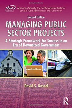 Managing Public Sector Projects: A Strategic Framework for Success in an Era of Downsized Government, Second Edition (ASPA Series in Public Administration and Public Policy)