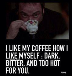 Crowley ~ I like my coffee how I like myself: Dark, bitter, and too hot for you