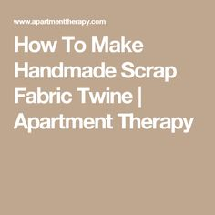 How To Make Handmade Scrap Fabric Twine | Apartment Therapy