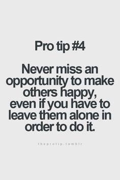 .Never miss an opportunity to make others happy, even if you have to leave them alone in order to do it.