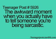 Im the sarcastic one so my friends should just immediately assume Im being sarcastic.