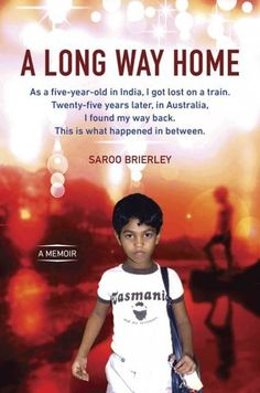 A Long Way Home by Saroo Brierley--Lost on a train in India at five and finds his way back from Australia twenty-five years later. HS
