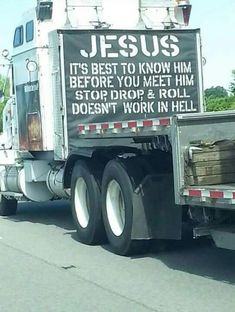 Jesus. Stop.Drop.And Roll doesnt work in hell....Love truckers who love the Lord!