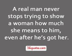 """""""A real man never stops trying to show a woman how much she means to him, even after he's got her.""""  - By Unknown"""