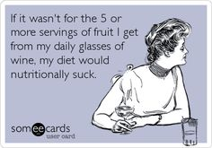 If it wasn't for the 5 or more servings of fruit I get from my daily glasses of wine, my diet would nutritionally suck.