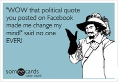 'WOW that political quote you posted on Facebook made me change my mind!' said no one EVER!