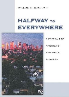 Halfway to Everywhere  Drawing from his experience as mayor, Bill Hudnut describes the plight of first-tier suburbs and reveals how they have been left behind as the spotlight has focused on downtown revitalisation and growth in outlying areas.  http://www.eurospanbookstore.com/