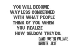 """You will become way less concerned with what people think of you when you realize how seldom they do."" - DFW"