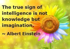 The true sign of Intelligence is not knowledge but imagination !! ...Love this