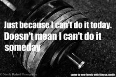 I have so far to go and theres so much i cant do, but I'm working and I'm pushing and everyday I'm doing better. ~ Re-Pinned by Crossed Irons Fitness