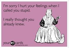 Hmmm, why does this remind me of something someone I know would say to....alot of people!!  LOL!!!