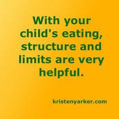 With your child's eating, structure and limits are very helpful. kristenyarker.com