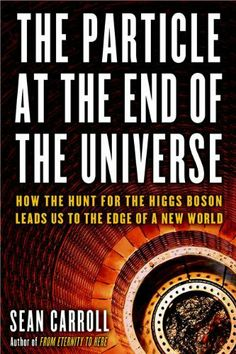 The Particle at the End of the Universe: How the Hunt for the Higgs Boson Leads Us to the Edge of a New World by Sean Carroll. $20.15. Publisher: DUTTON ADULT (November 13, 2012). 304 pages
