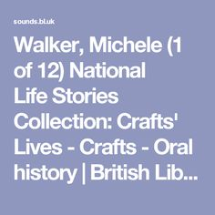 Walker, Michele (1 of 12) National LifeStories Collection: Crafts' Lives - Crafts - Oral history   British Library - Sounds