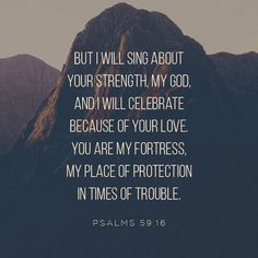 And me? I'm singing your prowess, shouting at cockcrow your largesse, For you've been a safe place for me, a good place to hide. Strong God, I'm watching you do it, I can always count on you— God, my dependable love. Psalm 59:16