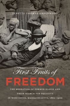 Title: First Fruits of Freedom: The Migration of Former Slaves and Their Search for Equality in Worcester, Massachusetts, Author: Janette Thomas Greenwood African American Studies, African American History, Military Records, The Great Migration, Black History Books, University Of North Carolina, Interesting Reads, Book Of Life, Worcester Massachusetts