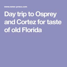 Day trip to Osprey and Cortez for taste of old Florida
