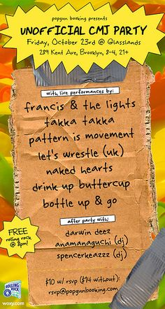 Popgun Booking Showcase: Francis & The Lights. Takka Takka. Pattern is Movement. Let's Wrestle. Naked Hearts. Drink Up Buttercup. Bottle Up & Go. Darwin Deez. Anamanaguchi. Spencerkeazzz.