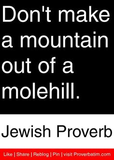 Don't make a mountain out of a molehill. Jewish Quotes, Jewish Humor, Old Quotes, Life Quotes, Wisdom Quotes, Proverbs Quotes, Proverbs 2, Jewish Proverbs, Afternoon Quotes