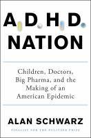 ADHD nation : children, doctors, big pharma, and the making of an American epidemic / Alan Schwarz.