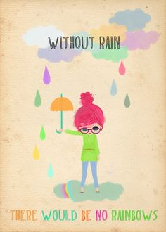without rain there would be no rainbows---this will be a bulletin board one day :]