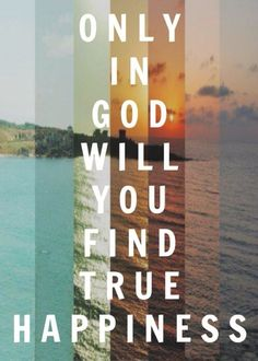Only in God will you find true happiness. All need to remember you don't need a boyfriend r a man to truly be happy. It in the Lord where that true happiness you will find! Faith Quotes, Bible Quotes, Bible Verses, Scriptures, Godly Quotes, Work Quotes, Walk By Faith, Faith In God, Strong Faith