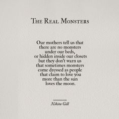 Our mothers tell us that there are no monsters under our beds, or hidden inside our closets but they don't warn us that sometimes monsters come dressed as people that claim to love you more than the sun and the moon.
