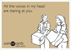 All the voices in my head are staring at you.