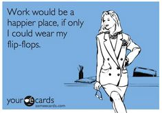 Work would be a happier place, if only I could wear my Flip Flops. Flip Flop Quotes, Flip Flop Sandals, Flip Flops, E Cards, Flipping, How To Wear, Stuff To Buy, Electronic Cards, Beach Sandals