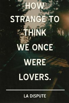 How strange to think we once were lovers