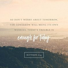 Therefore do not worry about tomorrow, for tomorrow will worry about itself. Each day has enough trouble of its own. Matthew 6:34 #worry