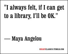 "I always felt, if I can get to a library, I'll be OK"" - Maya Angelou"
