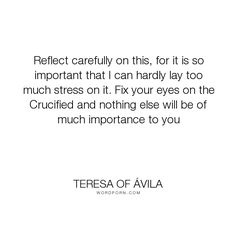 """Teresa of �vila - """"Reflect carefully on this, for it is so important that I can hardly lay too much..."""". god, religion, spirituality, prayer, jesus, christ, jesus-christ, catholic-author, saints, catholicism, catholic, crucifixion, crucified, doctor-of-the-church"""