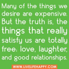 Many of the things we desire are expensive. But the truth is, the things that really satisfy us are totally free: love, laughter, and good relationships.