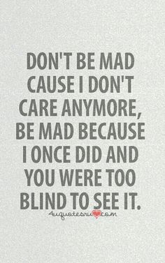 Don't please be mad at me because of that but because you were to blind to see when i did care. Also i dont think you knew me when i did care Quotable Quotes, True Quotes, Great Quotes, Quotes To Live By, Motivational Quotes, Funny Quotes, Inspirational Quotes, Don't Care Quotes, Qoutes