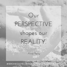 """""""Our perspective shapes our reality."""" -Anne Perry (Business Heroine Magazine) #andshedoes #heroinequote #businessheroine #quote #inspiration #wisdom"""