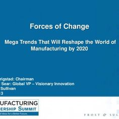 Forces of Change Mega Trends That Will Reshape the World of Manufacturing by 2020 David Frigstad: Chairman Richard Sear: Global VP – Visionary Innovation Fr. http://slidehot.com/resources/ml-summit-2013-speaker-presentations-forces-of-change.58059/