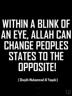 """""""Within a blink of an eye, Allah can change peoples states to the opposite!"""" 