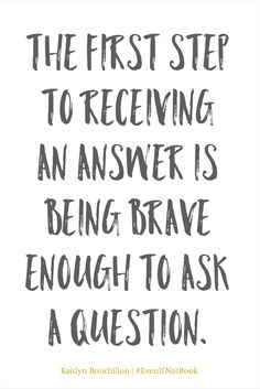 The first step to receiving an answer is being brave enough to ask a question.
