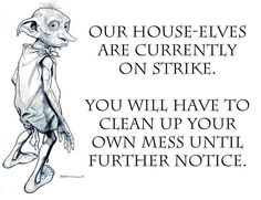 Our house-elves are currently on strike. You will have to clean up your own mess until further notice ~ Joke All You Can