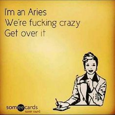 I'm an Aries. We're fucking crazy. Get over it. Aries Taurus Cusp, Aries Zodiac Facts, Aries Love, Aries Astrology, Aries Quotes, Aries Sign, Aries Horoscope, Aries Funny, Zodiac Funny