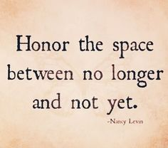 Hmmm, I hadn't given any real thought to the 'space between'. But that's exactly where I'm at. I'm going to show honor to it by not worrying about the future. Phillipians 4:6,7.