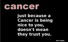 Cancer Zodiac Sign just because they are being nice to you, doesn't mean they trust you.