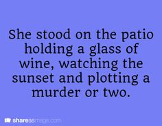 She stood on the patio holding a glass of wine, watching the sunset and plotting a murder or two.
