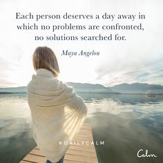 Each person deserves a day away in which no problems are confronted, no solutions are searched for. — Maya Angelou Quote from the Daily Calm