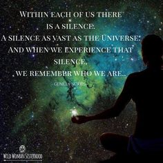 Within each of us there is a silence. A silence as vast as the Universe. and when we experience that silence, we remember who we are.. ~ Gunilla Norris ~ WILD WOMAN SISTERHOODॐ #WildWomanSisterhood #wildwomanmedicine #theuniversewithin #wildwomanteachings #yoga #justbreathe #embodyyourwildnature