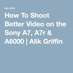 How To Shoot Better Video on the Sony A7, A7r & A6000 | Alik Griffin