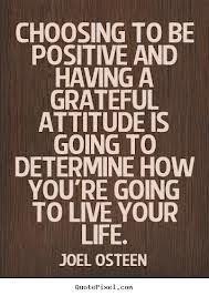 Joel Osteen quote - Choosing to be positive and having a grateful attitude is going to determine how you're going to live your life.