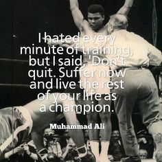 I hated every minute of training, but I said, 'Don't quit. Suffer now and live the rest of...
