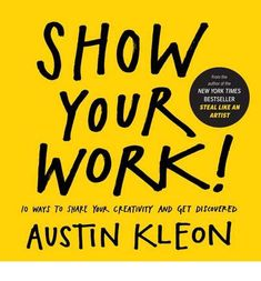 Austin Kleon: Show Your Work!: 10 Things Nobody Told You About Getting Discovered